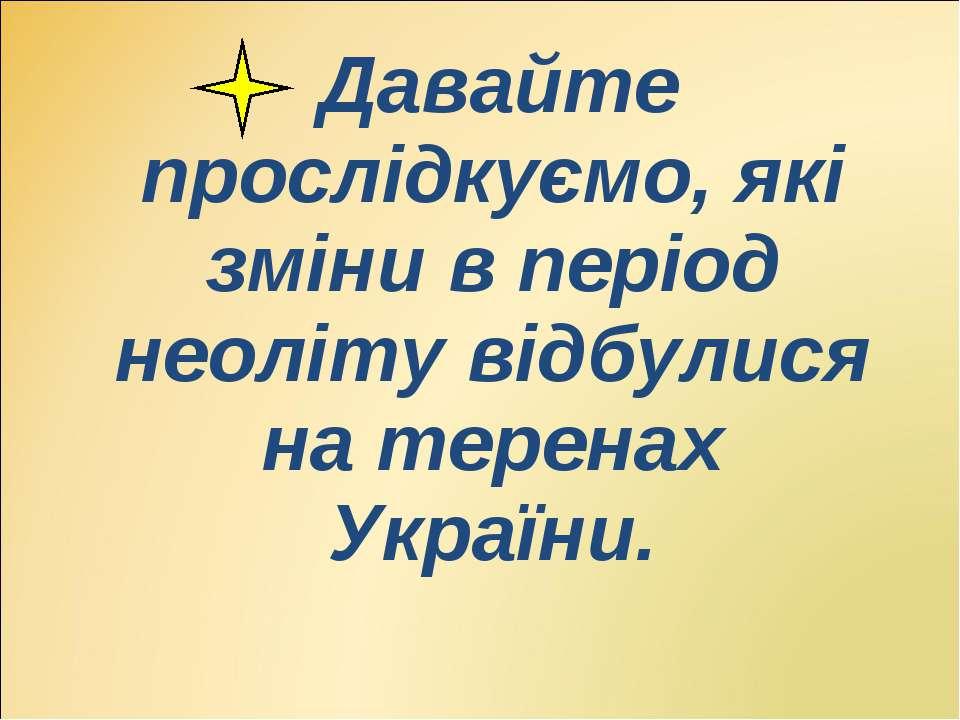Давайте прослідкуємо, які зміни в період неоліту відбулися на теренах України...