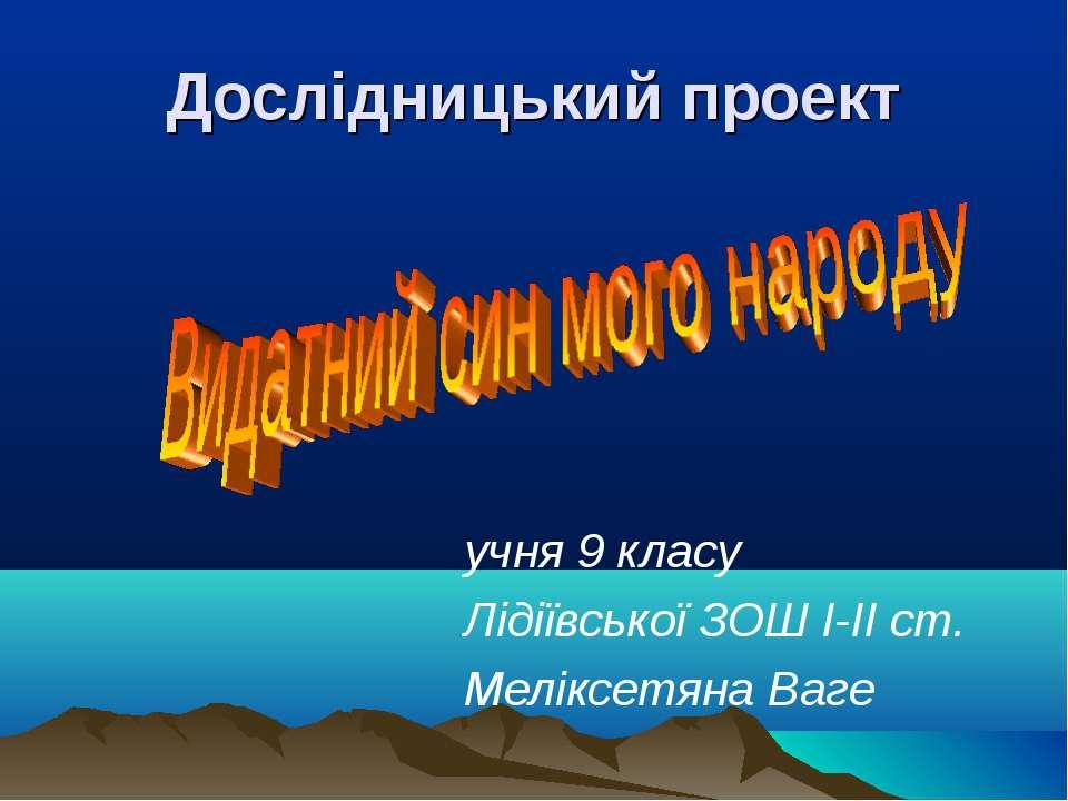 Дослідницький проект учня 9 класу Лідіївської ЗОШ I-II ст. Меліксетяна Ваге