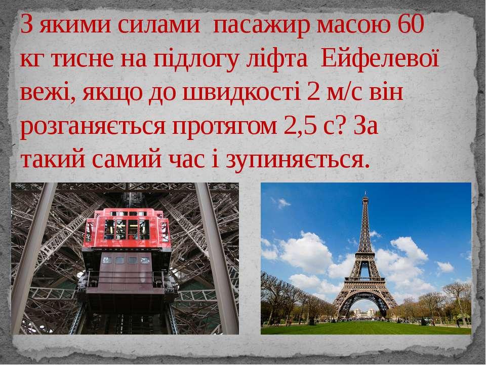 З якими силами пасажир масою 60 кг тисне на підлогу ліфта Ейфелевої вежі, якщ...