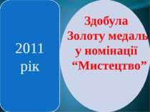 """2011 рік Здобула Золоту медаль у номінації """"Мистецтво"""""""