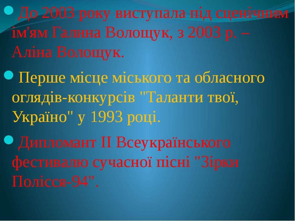 До 2003 року виступала під сценічним ім'ям Галина Волощук, з 2003 р. – Аліна ...