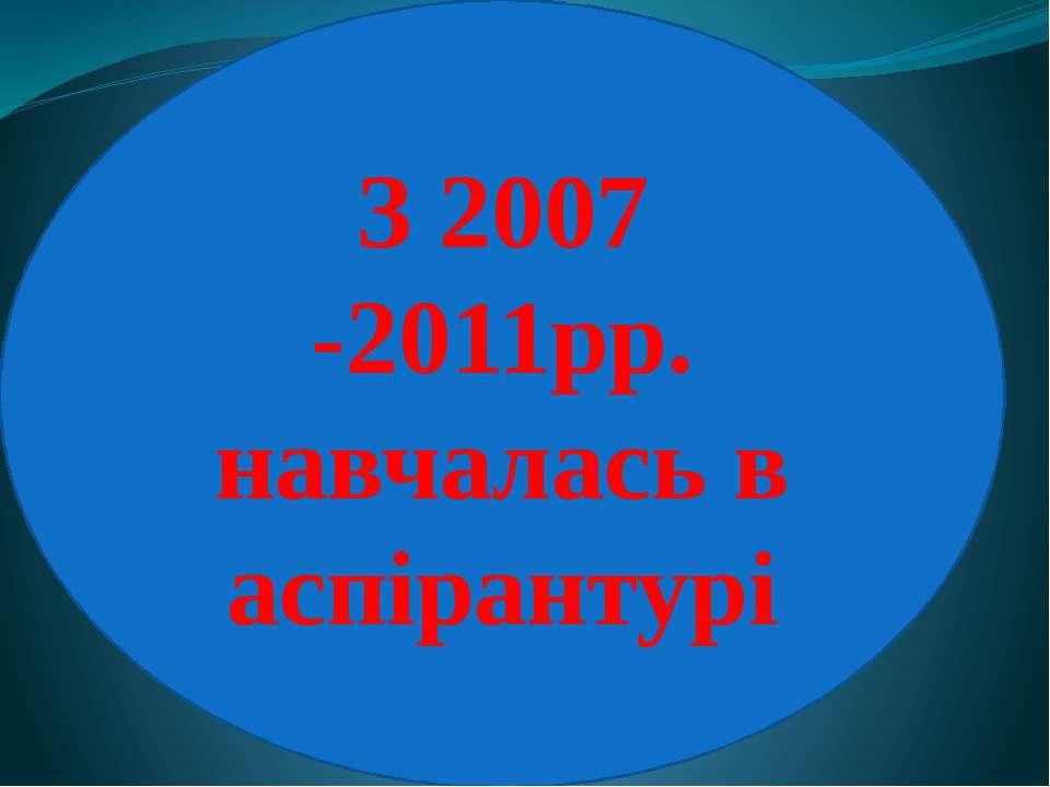 З 2007 -2011рр. навчалась в аспірантурі