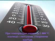 При температурах вищих за 1 000 °С взаємодіє з металами, утворюючи карбіди.