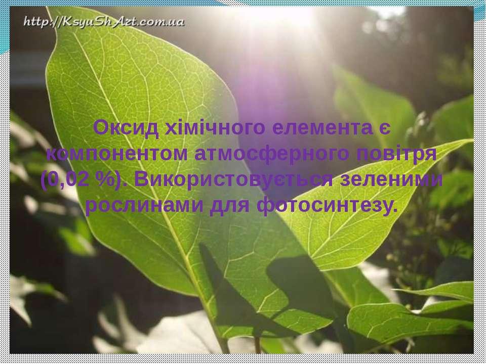 Оксид хімічного елемента є компонентом атмосферного повітря (0,02 %). Викорис...