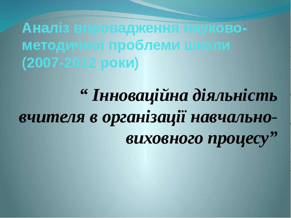 """Аналіз впровадження науково-методичної проблеми школи (2007-2012 роки) """" Інно..."""