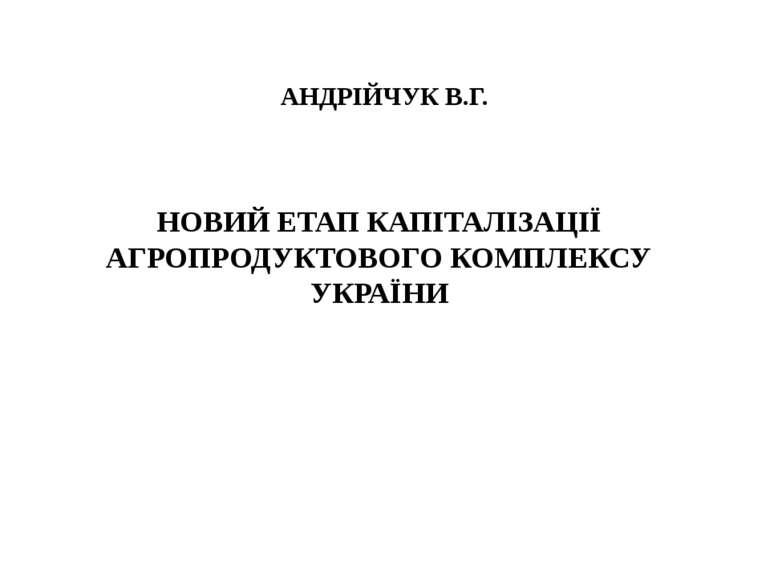 АНДРІЙЧУК В.Г. НОВИЙ ЕТАП КАПІТАЛІЗАЦІЇ АГРОПРОДУКТОВОГО КОМПЛЕКСУ УКРАЇНИ