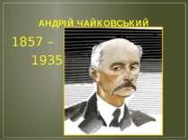 АНДРІЙ ЧАЙКОВСЬКИЙ 1857 – 1935