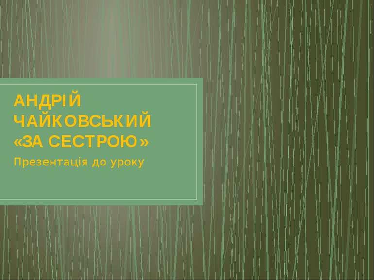 АНДРІЙ ЧАЙКОВСЬКИЙ «ЗА СЕСТРОЮ» Презентація до уроку
