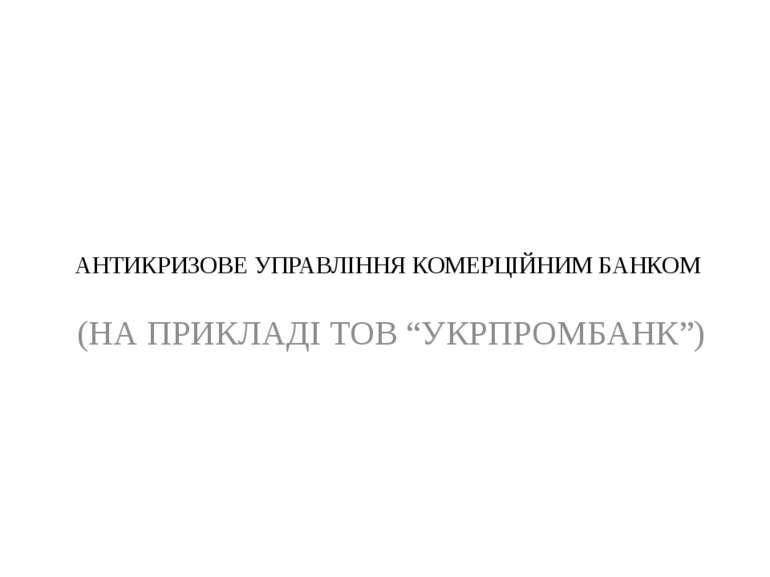 """АНТИКРИЗОВЕ УПРАВЛІННЯ КОМЕРЦІЙНИМ БАНКОМ (НА ПРИКЛАДІ ТОВ """"УКРПРОМБАНК"""")"""