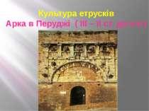 Культура етрусків Арка в Перуджі ( ІІІ – ІІ ст. до н.е.)