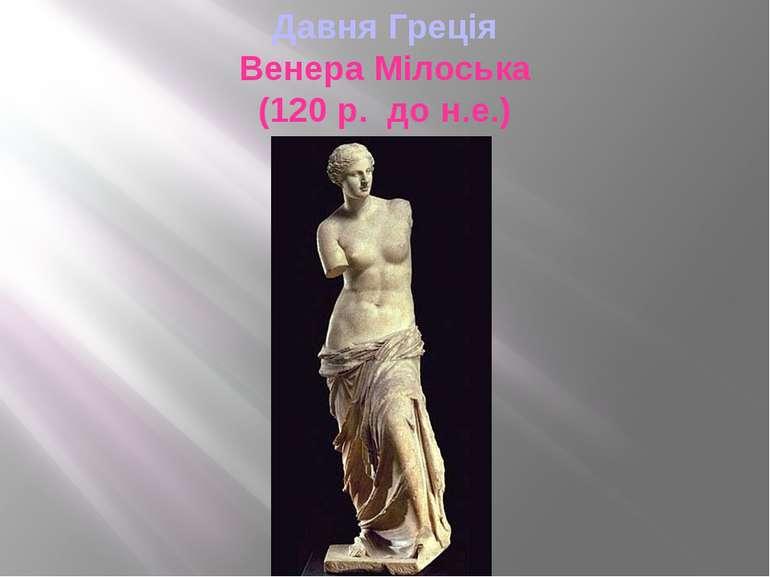 Давня Греція Венера Мілоська (120 р. до н.е.)