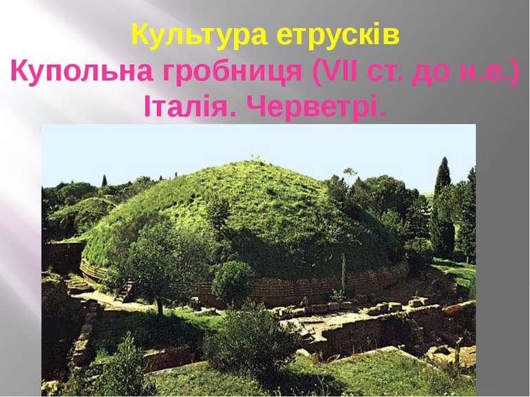 Культура етрусків Купольна гробниця (VІІ ст. до н.е.) Італія. Черветрі.