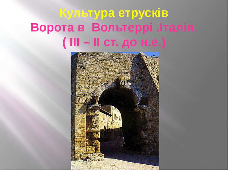 Культура етрусків Ворота в Вольтеррі .Італія. ( ІІІ – ІІ ст. до н.е.)