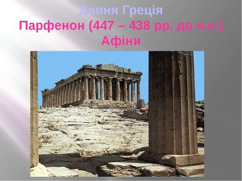 Давня Греція Парфенон (447 – 438 рр. до н.е.) Афіни