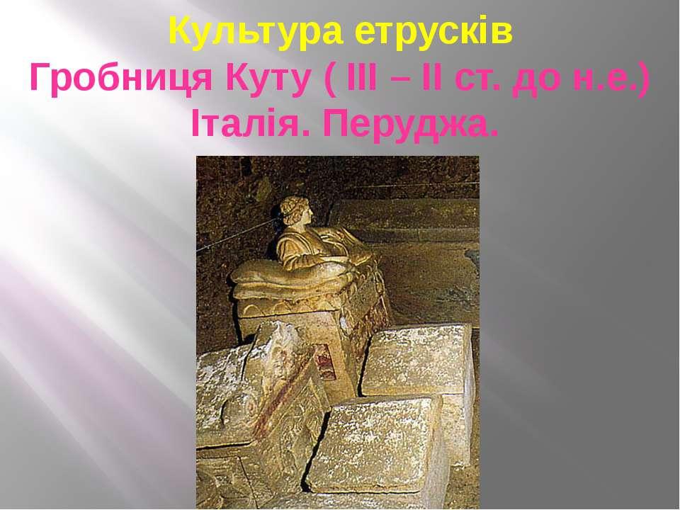 Культура етрусків Гробниця Куту ( ІІІ – ІІ ст. до н.е.) Італія. Перуджа.