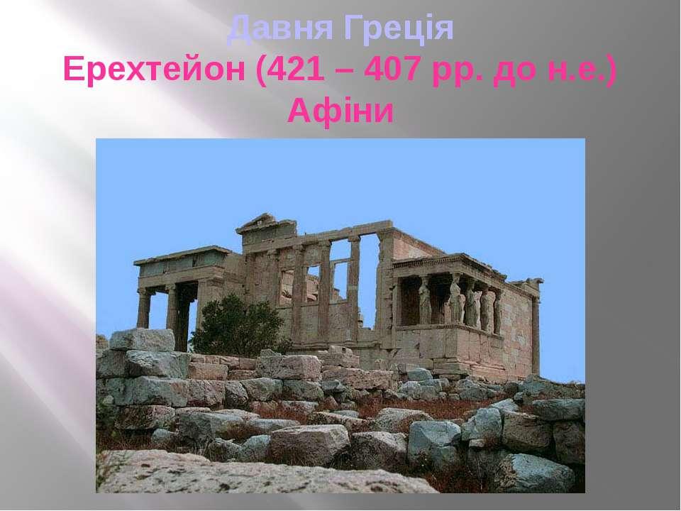 Давня Греція Ерехтейон (421 – 407 рр. до н.е.) Афіни