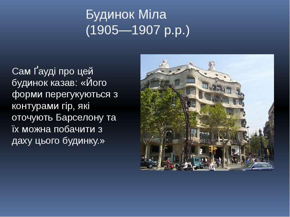 Будинок Міла (1905—1907 р.р.) Сам Ґауді про цей будинок казав: «Його форми пе...