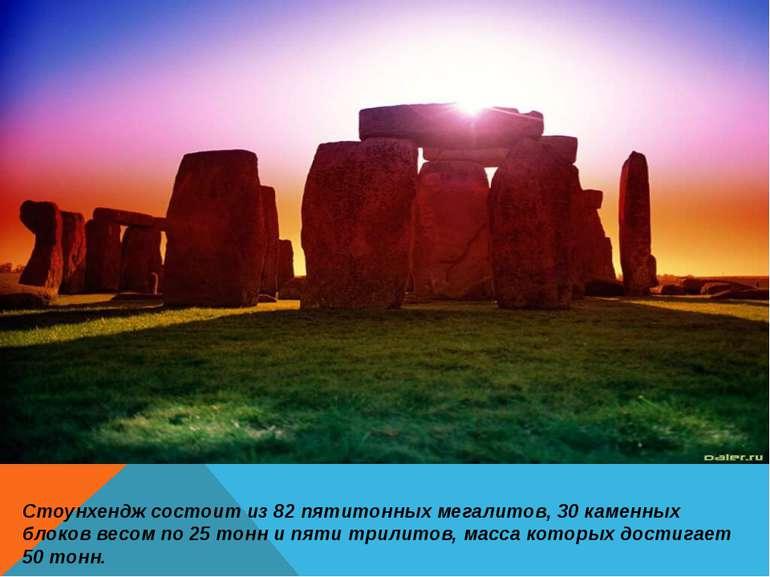 Стоунхендж состоит из 82 пятитонных мегалитов, 30 каменных блоков весом по 25...