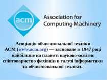 Асоціація обчислювальної техніки АСМ(www.acm.org)— засноване в1947році на...