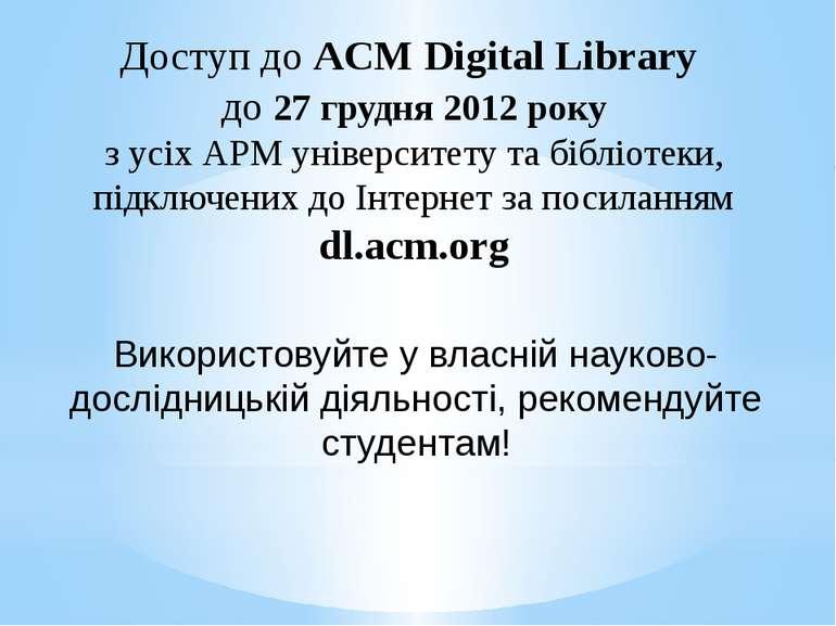 Доступ до ACM Digital Library до 27 грудня 2012 року з усіх АРМ університету ...