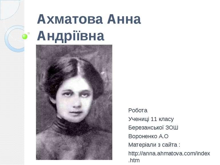 Ахматова Анна Андріївна Робота Учениці 11 класу Березанської ЗОШ Вороненко А....