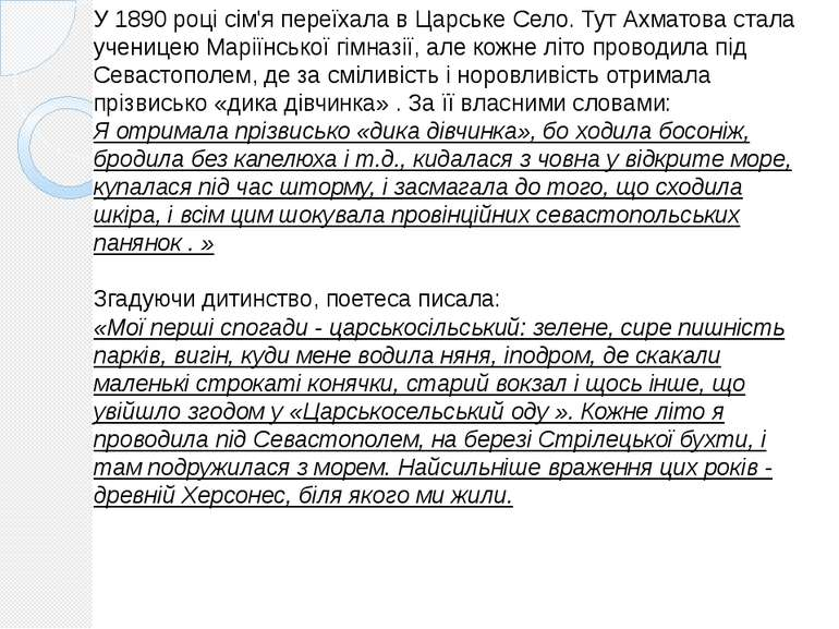 У 1890 році сім'я переїхала в Царське Село. Тут Ахматова стала ученицею Марії...