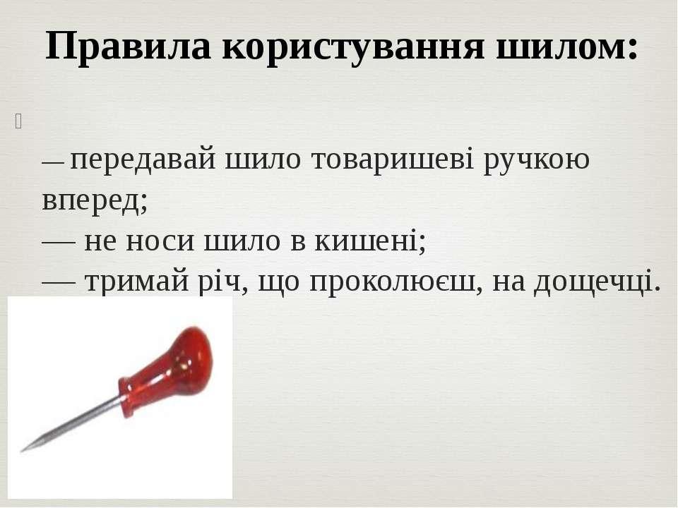 — передавай шило товаришеві ручкою вперед; — не носи шило в кишені; — тримай ...