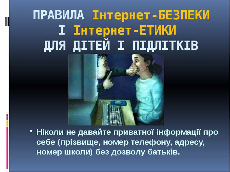 ПРАВИЛА Інтернет-БЕЗПЕКИ І Інтернет-ЕТИКИ ДЛЯ ДІТЕЙ І ПІДЛІТКІВ Ніколи не да...