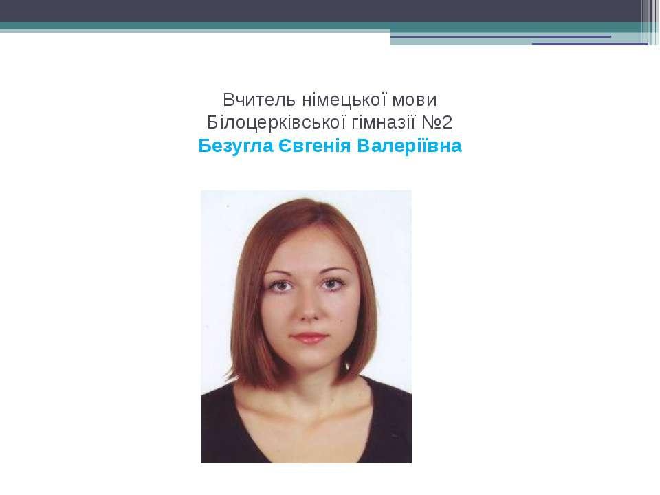 Вчитель німецької мови Білоцерківської гімназії №2 Безугла Євгенія Валеріївна