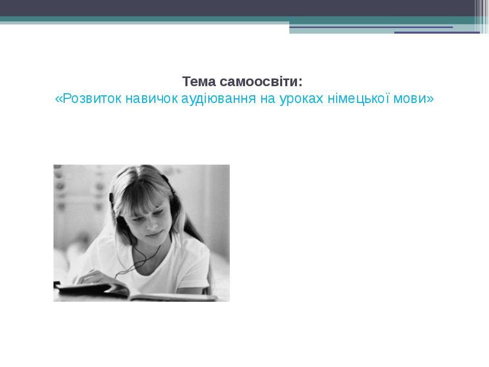 Тема самоосвіти: «Розвиток навичок аудіювання на уроках німецької мови»