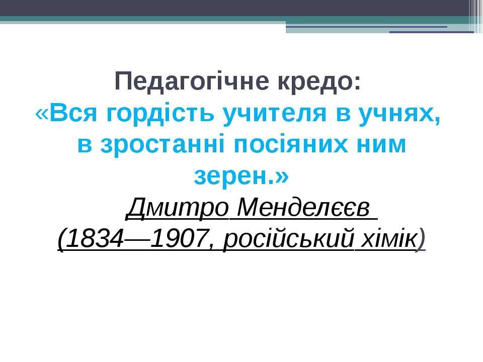 Педагогічне кредо: «Вся гордість учителя в учнях, в зростанні посіяних ним зе...