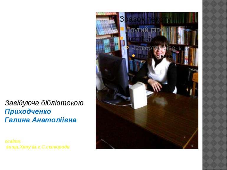 Завідуюча бібліотекою Приходченко Галина Анатоліівна освіта: вища,Хнпу ім.г.С...