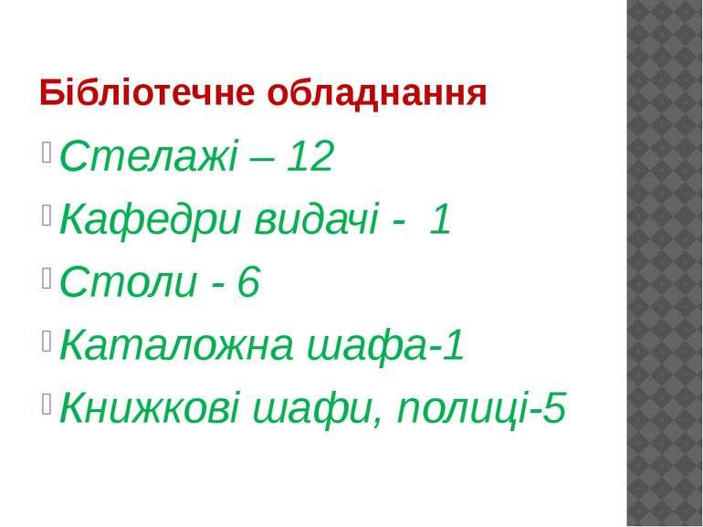 Бібліотечне обладнання Стелажі – 12 Кафедри видачі - 1 Столи - 6 Каталожна ша...
