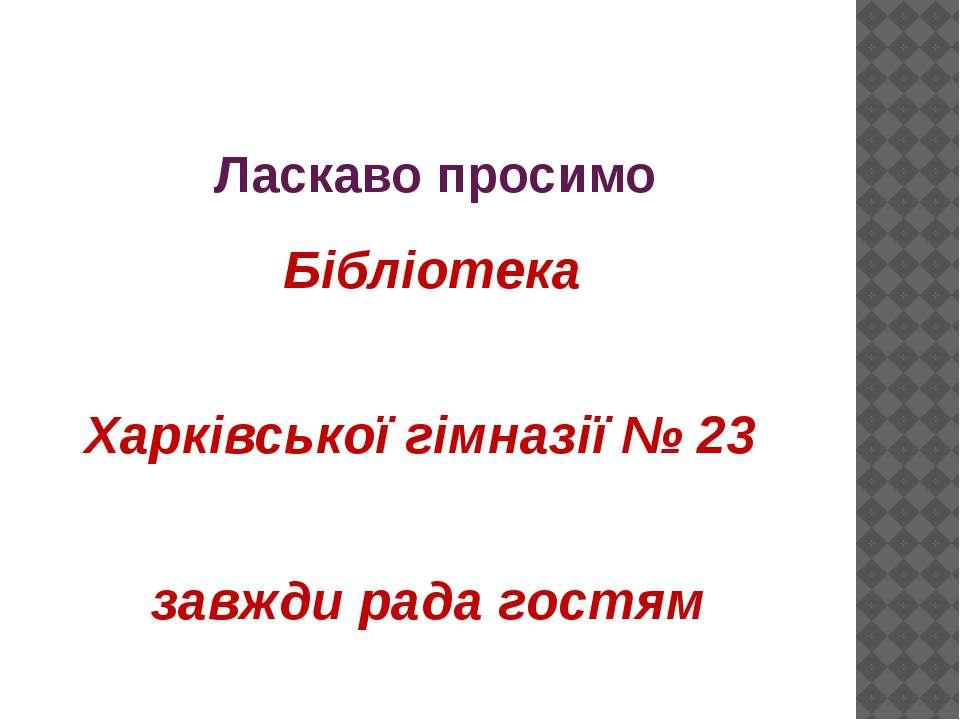 Ласкаво просимо Бібліотека Харківської гімназії № 23 завжди рада гостям