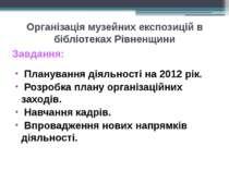Організація музейних експозицій в бібліотеках Рівненщини Завдання: Планування...
