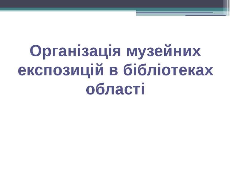 Організація музейних експозицій в бібліотеках області