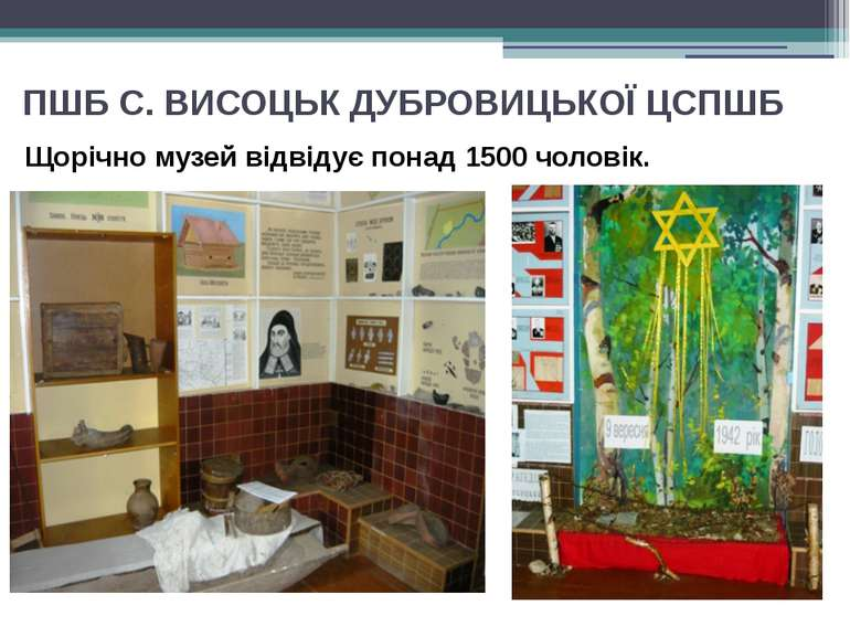 ПШБ С. ВИСОЦЬК ДУБРОВИЦЬКОЇ ЦСПШБ Щорічно музей відвідує понад 1500 чоловік.