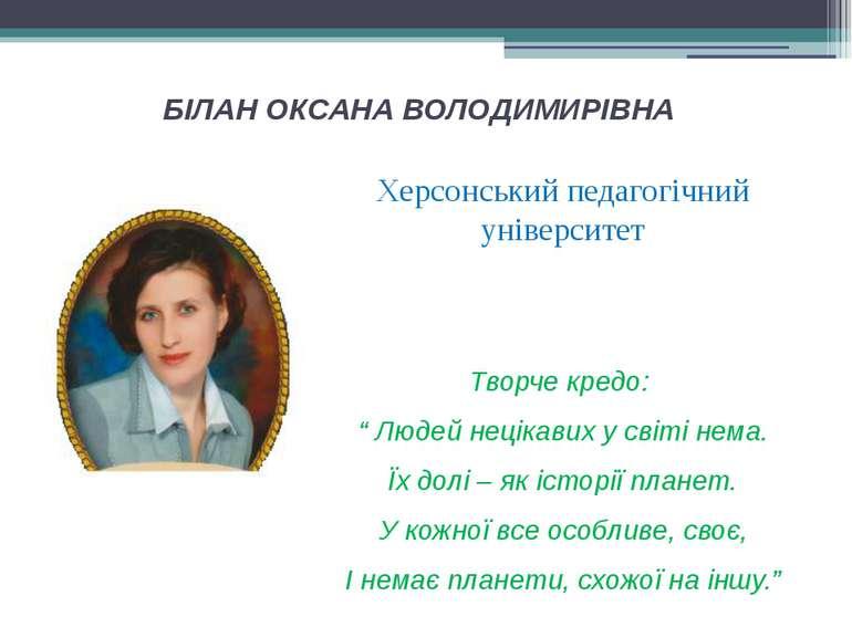 БІЛАН ОКСАНА ВОЛОДИМИРІВНА Херсонський педагогічний університет Творче кредо:...
