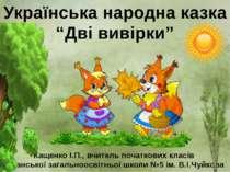 """Українська народна казка """"Дві вивірки"""" Кащенко І.П., вчитель початкових класі..."""