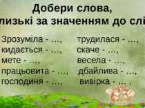 Добери слова, близькі за значенням до слів: Зрозуміла - …, трудилася - …, кид...