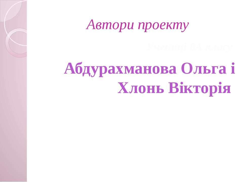 Автори проекту Учениці 8А класу Абдурахманова Ольга і Хлонь Вікторія
