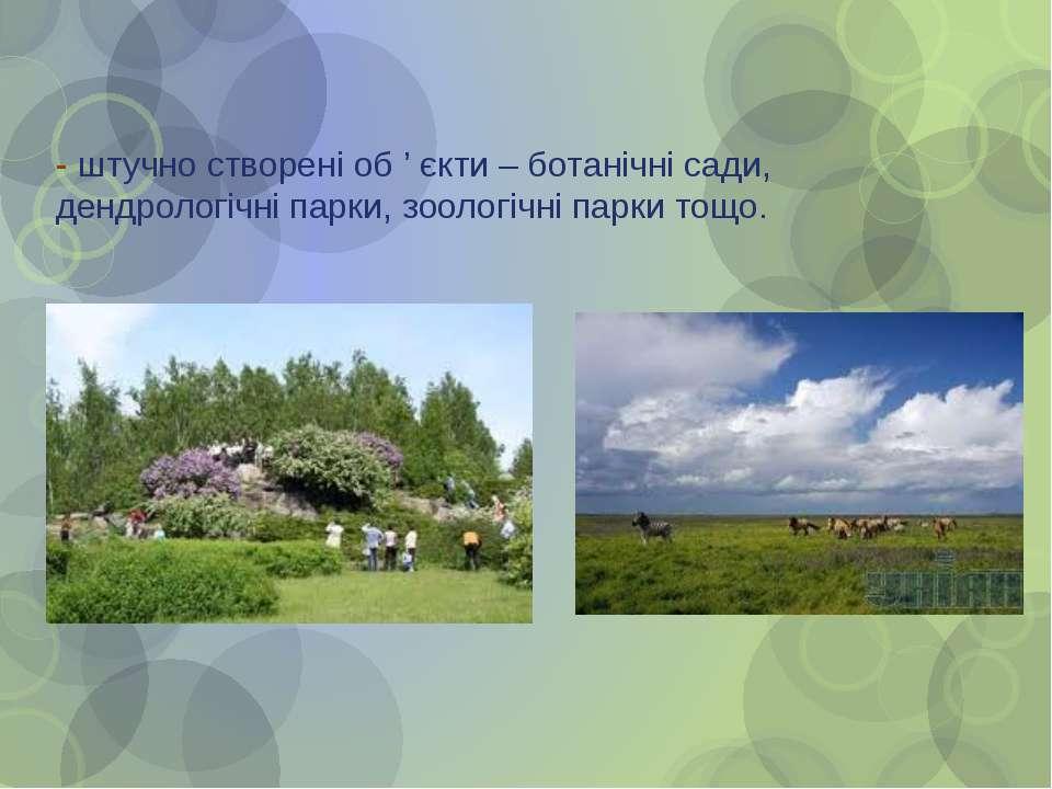 - штучно створені об ' єкти – ботанічні сади, дендрологічні парки, зоологічні...