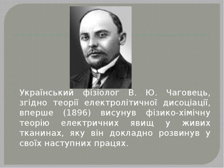 Український фізіолог В. Ю. Чаговець, згідно теорії електролітичної дисоціації...