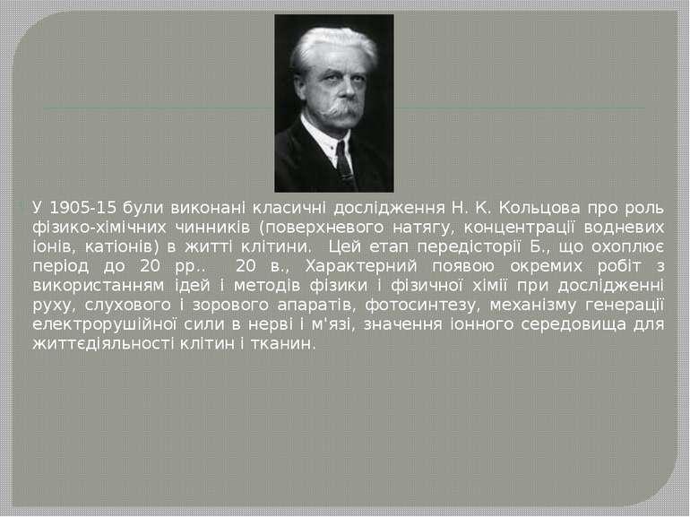 У 1905-15 були виконані класичні дослідження Н. К. Кольцова про роль фізико-х...