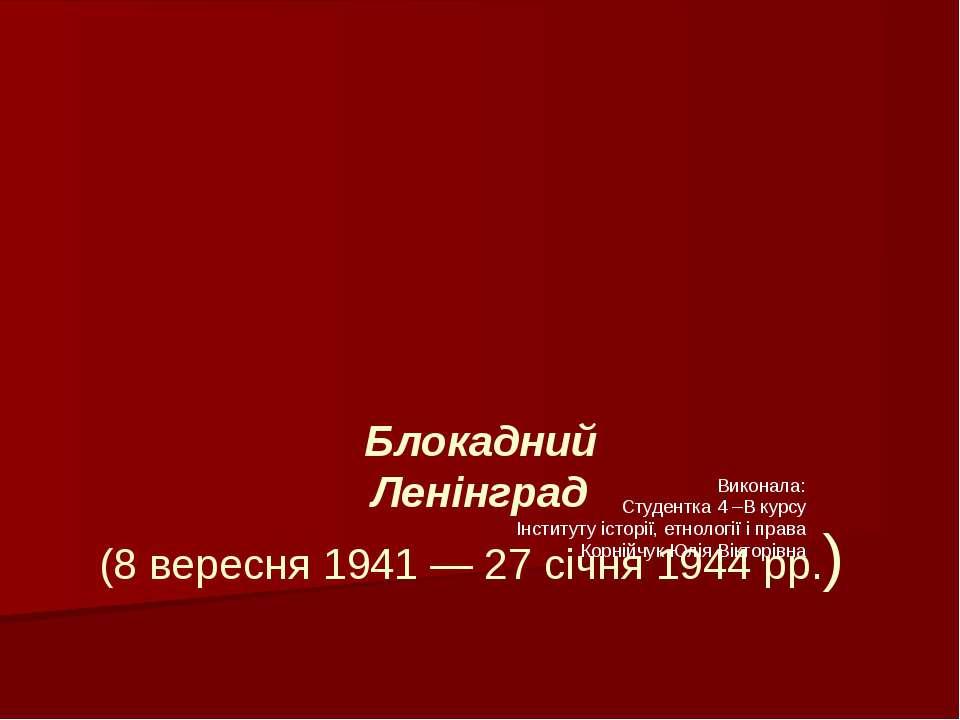 Блокадний Ленінград (8 вересня1941—27 січня1944 рр.) Виконала: Студентка ...