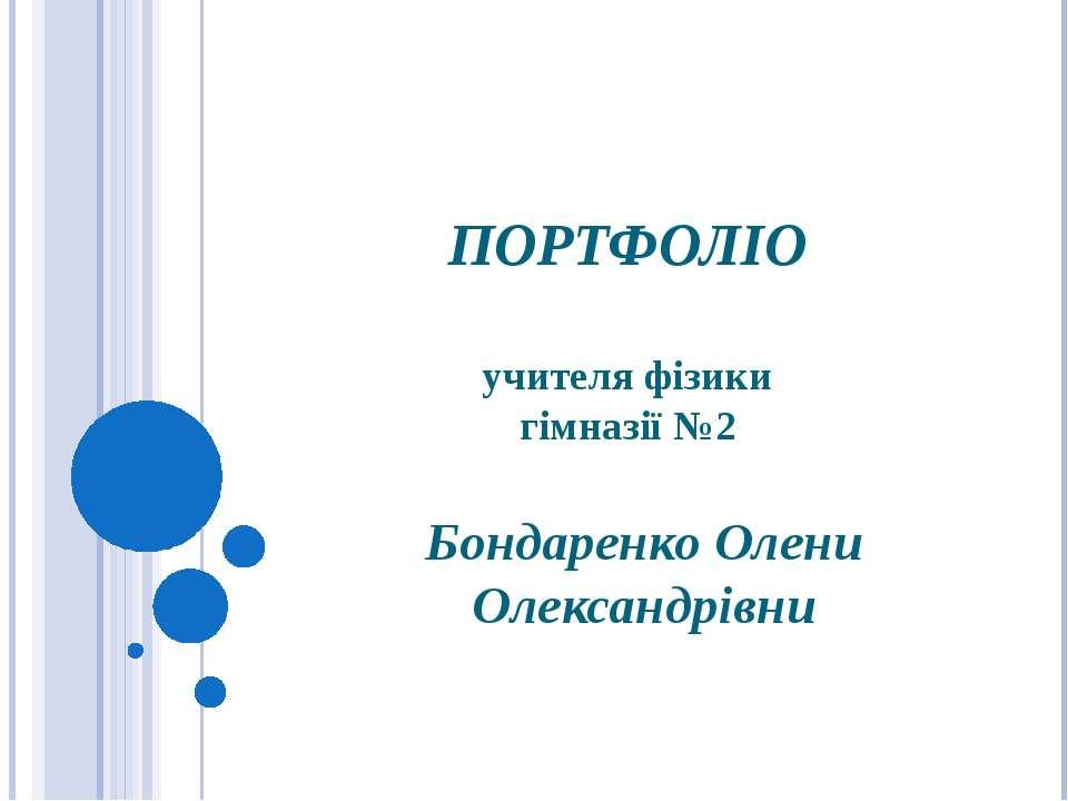 ПОРТФОЛІО учителя фізики гімназії №2 Бондаренко Олени Олександрівни