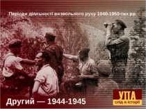 Другий — 1944-1945 Періоди діяльності визвольного руху 1940-1950-тих рр.