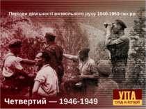 Четвертий — 1946-1949 Періоди діяльності визвольного руху 1940-1950-тих рр.