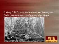 В кінці 1942 року волинське керівництво ОУН розпочинає розбудову збройних від...