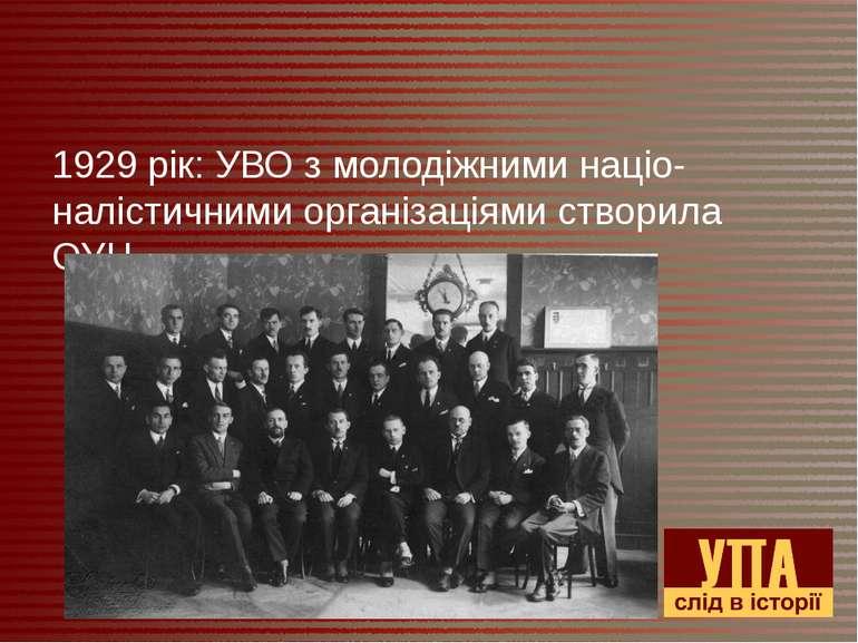 1929 рік: УВО з молодіжними націо-налістичними організаціями створила ОУН.